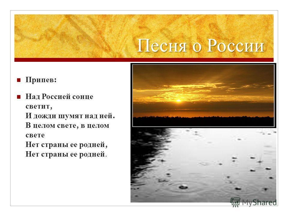 Песня о России Припев : Над Россией солнце светит, И дожди шумят над ней. В целом свете, в целом свете Нет страны ее родней, Нет страны ее родней.