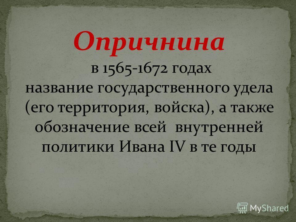 Опричнина в 1565-1672 годах название государственного удела (его территория, войска), а также обозначение всей внутренней политики Ивана IV в те годы