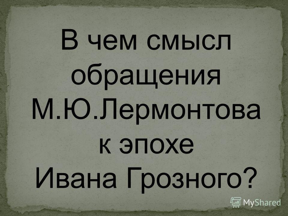 В чем смысл обращения М.Ю.Лермонтова к эпохе Ивана Грозного?