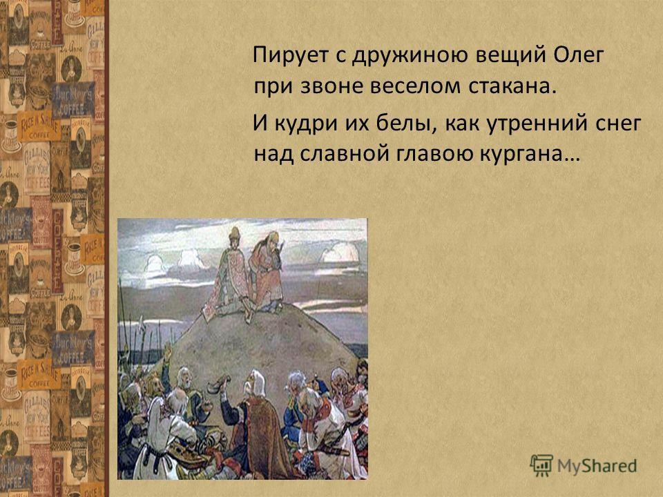 Пирует с дружиною вещий Олег при звоне веселом стакана. И кудри их белы, как утренний снег над славной главою кургана…