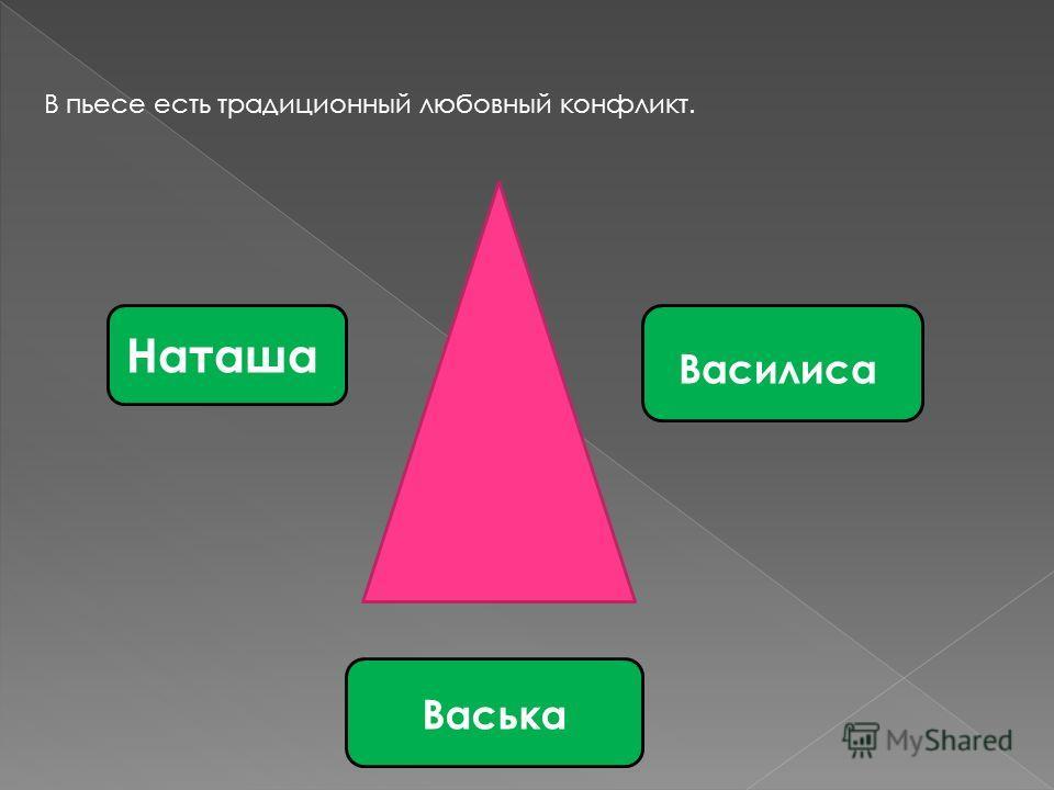 В пьесе есть традиционный любовный конфликт. Наташа Василиса Васька
