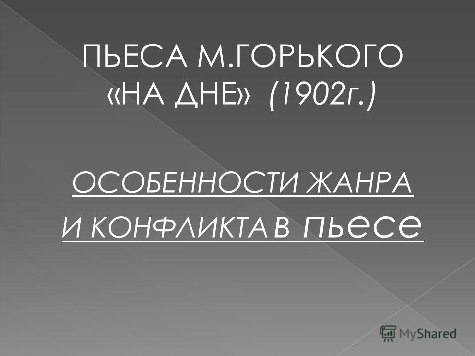 ПЬЕСА М.ГОРЬКОГО «НА ДНЕ» (1902 г.) ОСОБЕННОСТИ ЖАНРА И КОНФЛИКТА в пьесе