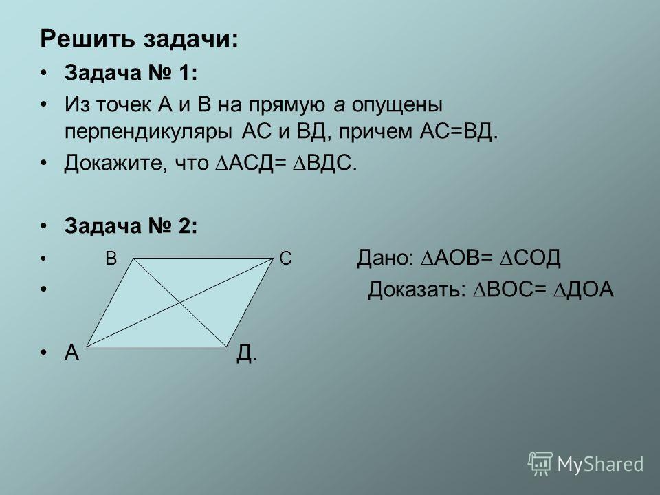 Решить задачи: Задача 1: Из точек А и В на прямую а опущены перпендикуляры АС и ВД, причем АС=ВД. Докажите, что АСД= ВДС. Задача 2: В С Дано: АОВ= СОД Доказать: ВОС= ДОА А Д.