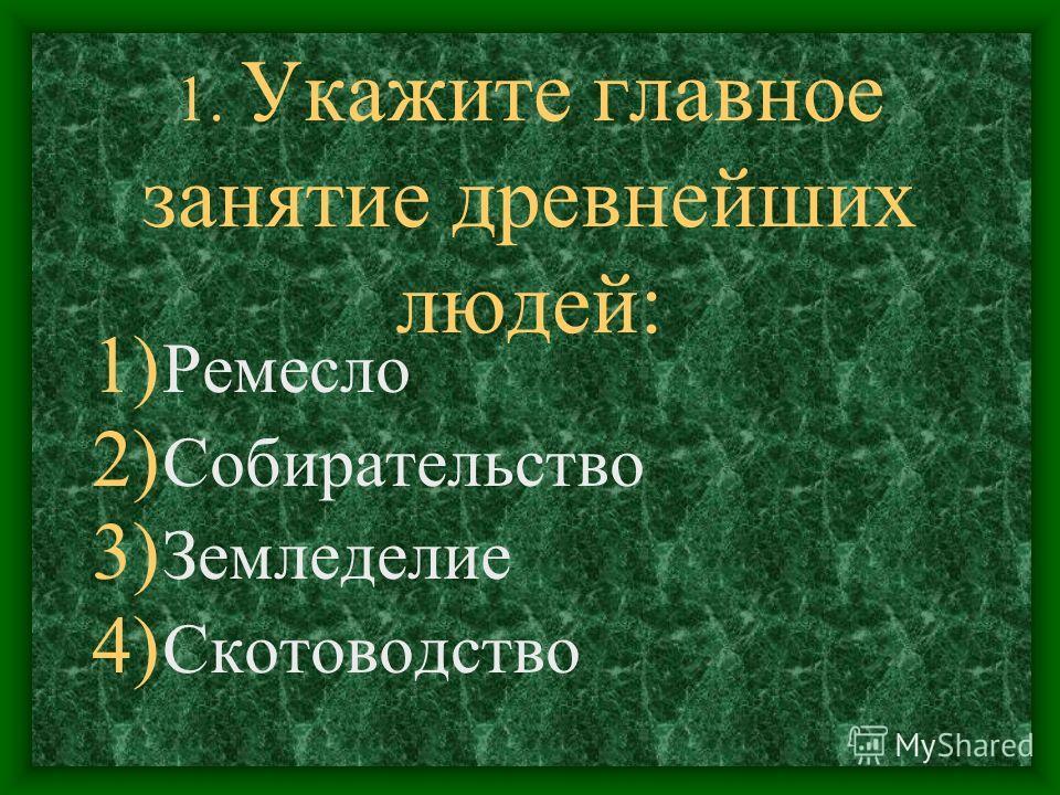 1. Укажите главное занятие древнейших людей: 1) Ремесло 2) Собирательство 3) Земледелие 4) Скотоводство