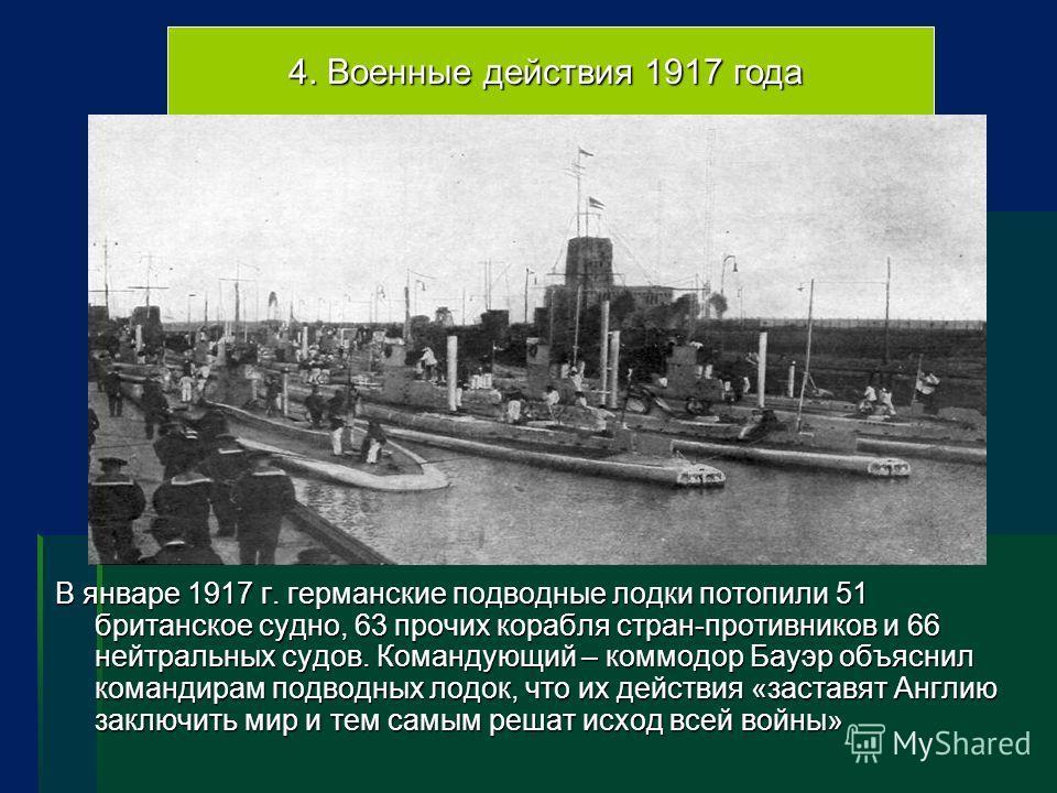 4. Военные действия 1917 года В январе 1917 г. германские подводные лодки потопили 51 британское судно, 63 прочих корабля стран-противников и 66 нейтральных судов. Командующий – коммодор Бауэр объяснил командирам подводных лодок, что их действия «зас