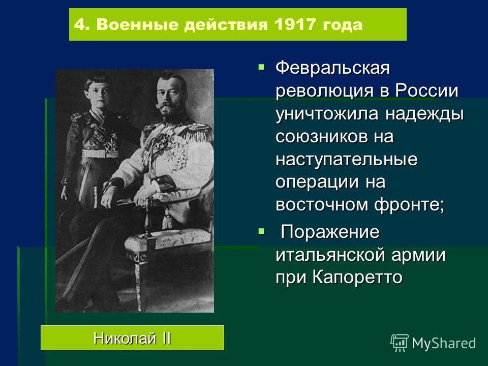 4. Военные действия 1917 года Февральская революция в России уничтожила надежды союзников на наступательные операции на восточном фронте; Февральская революция в России уничтожила надежды союзников на наступательные операции на восточном фронте; Пора