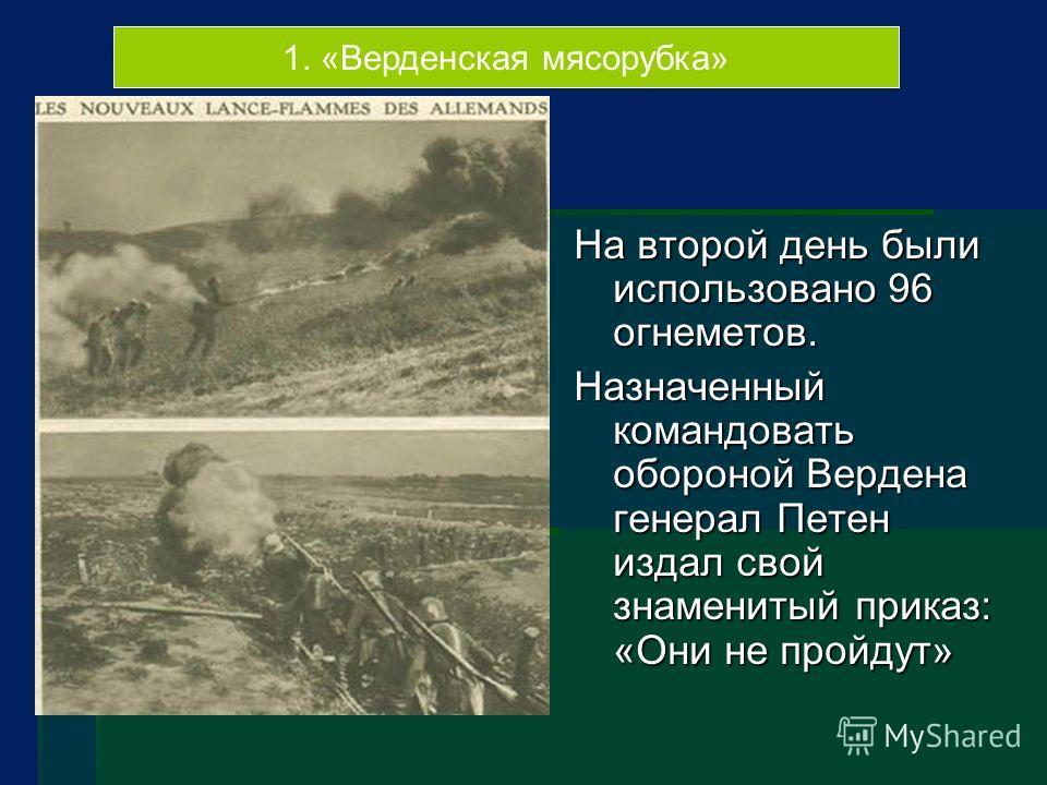 1. «Верденская мясорубка» На второй день были использовано 96 огнеметов. Назначенный командовать обороной Вердена генерал Петен издал свой знаменитый приказ: «Они не пройдут»