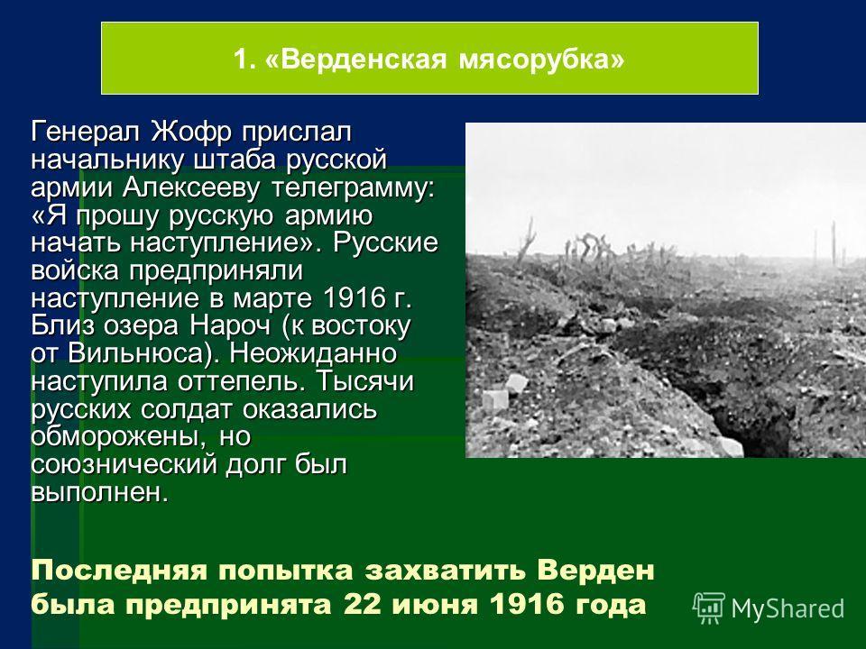 Последняя попытка захватить Верден была предпринята 22 июня 1916 года Генерал Жофр прислал начальнику штаба русской армии Алексееву телеграмму: «Я прошу русскую армию начать наступление». Русские войска предприняли наступление в марте 1916 г. Близ оз