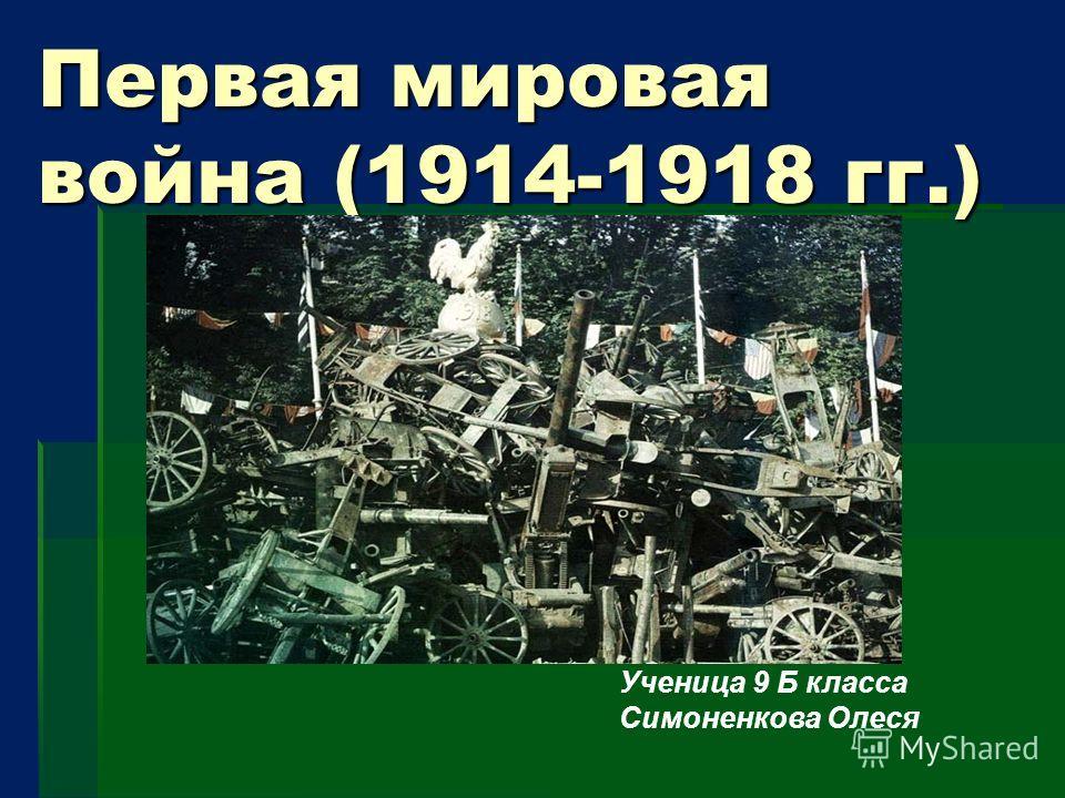 Первая мировая война (1914-1918 гг.) Ученица 9 Б класса Симоненкова Олеся