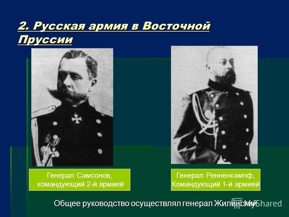2. Русская армия в Восточной Пруссии Общее руководство осуществлял генерал Жилинский Генерал Самсонов, командующий 2-й армией Генерал Ренненкампф, Командующий 1-й армией