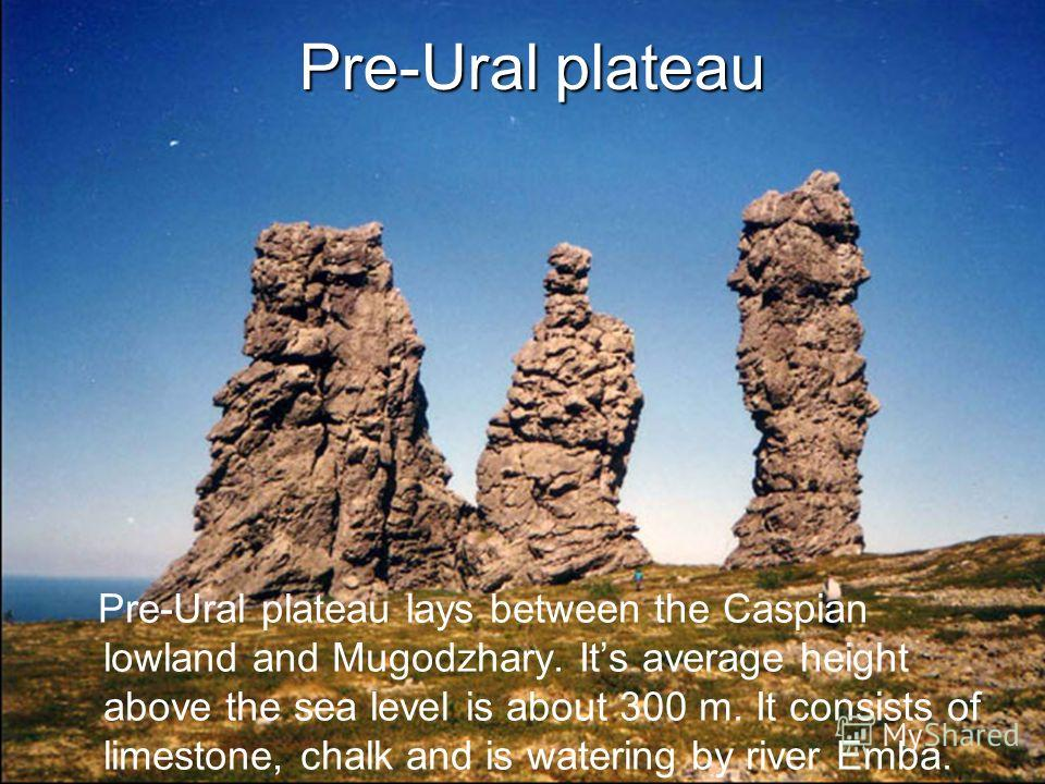 Pre-Ural plateau Pre-Ural plateau lays between the Caspian lowland and Mugodzhary. Its average height above the sea level is about 300 m. It consists of limestone, chalk and is watering by river Emba.