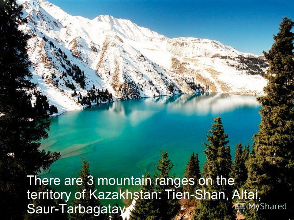 There are 3 mountain ranges on the territory of Kazakhstan: Tien-Shan, Altai, Saur-Tarbagatay.