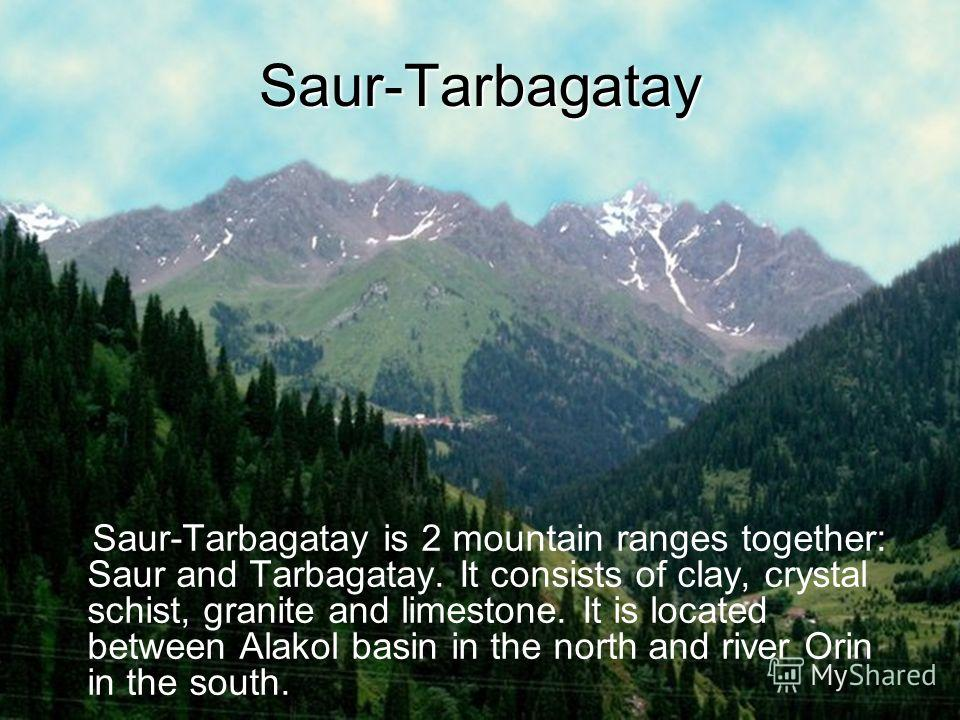 Saur-Tarbagatay Saur-Tarbagatay is 2 mountain ranges together: Saur and Tarbagatay. It consists of clay, crystal schist, granite and limestone. It is located between Alakol basin in the north and river Orin in the south.