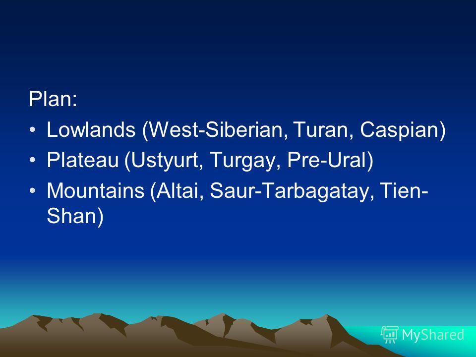 Plan: Lowlands (West-Siberian, Turan, Caspian) Plateau (Ustyurt, Turgay, Pre-Ural) Mountains (Altai, Saur-Tarbagatay, Tien- Shan)