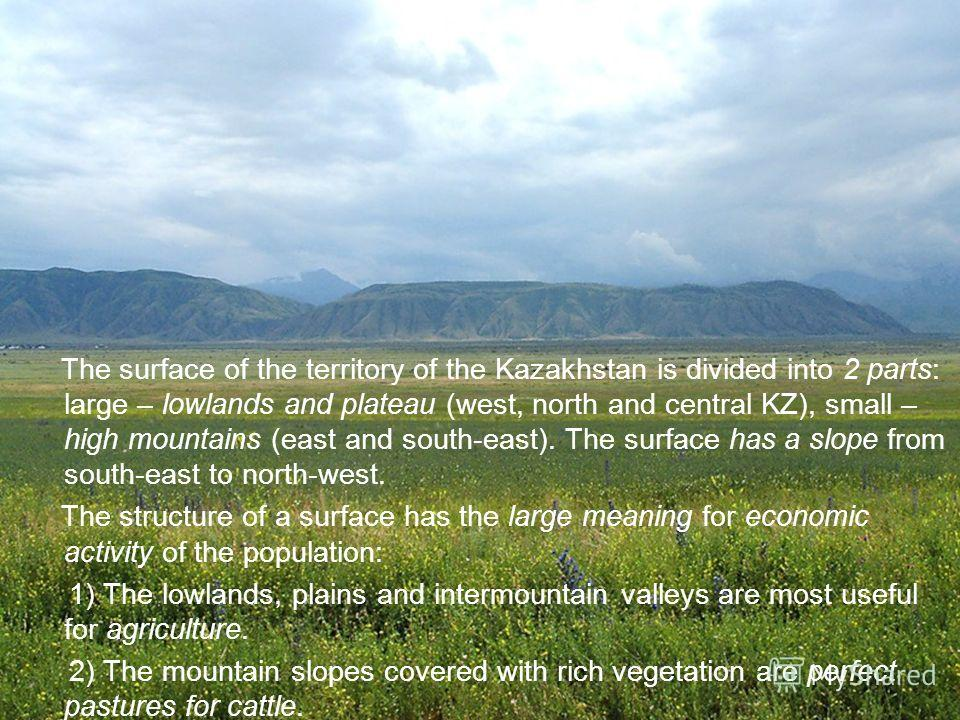 The surface of the territory of the Kazakhstan is divided into 2 parts: large – lowlands and plateau (west, north and central KZ), small – high mountains (east and south-east). The surface has a slope from south-east to north-west. The structure of a