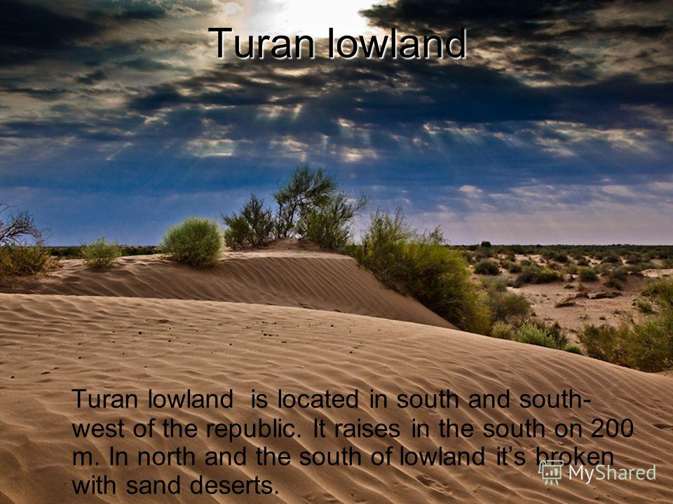 Turan lowland Turan lowland is located in south and south- west of the republic. It raises in the south on 200 m. In north and the south of lowland its broken with sand deserts.