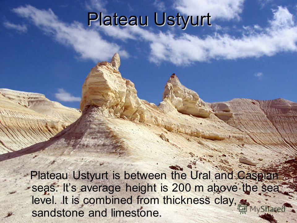 Plateau Ustyurt Plateau Ustyurt is between the Ural and Caspian seas. Its average height is 200 m above the sea level. It is combined from thickness clay, sandstone and limestone.