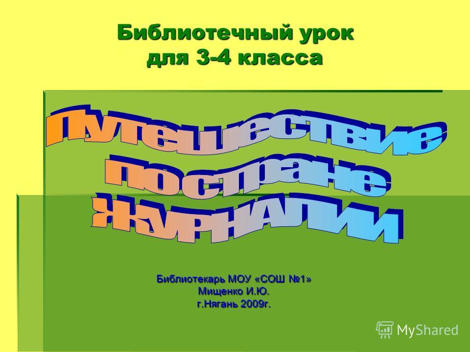 Библиотекарь МОУ «СОШ 1» Мищенко И.Ю. г.Нягань 2009 г. Библиотечный урок для 3-4 класса
