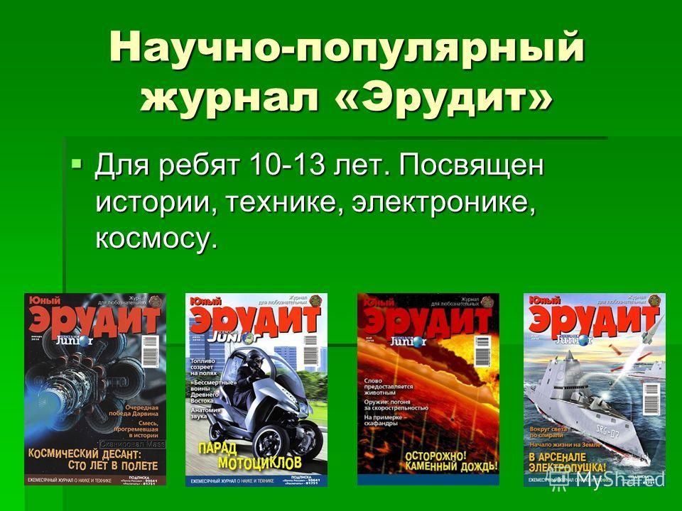 Научно-популярный журнал «Эрудит» Для ребят 10-13 лет. Посвящен истории, технике, электронике, космосу. Для ребят 10-13 лет. Посвящен истории, технике, электронике, космосу.