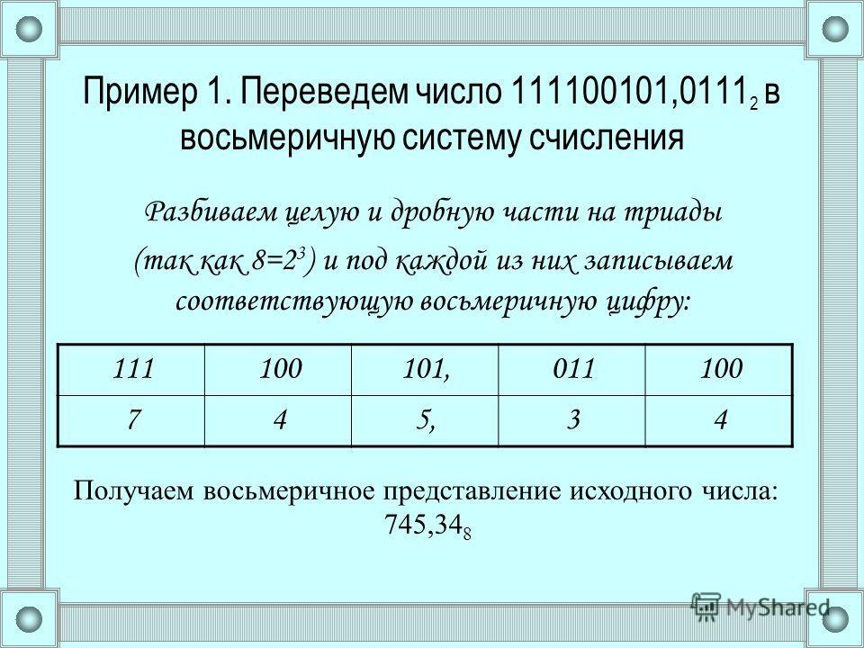 Пример 1. Переведем число 111100101,0111 2 в восьмеричную систему счисления Разбиваем целую и дробную части на триады (так как 8=2 3 ) и под каждой из них записываем соответствующую восьмеричную цифру: 111100101,011100 745,34 Получаем восьмеричное пр