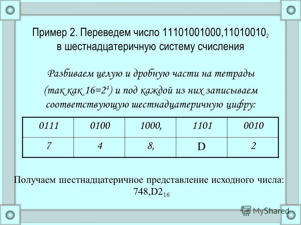Пример 2. Переведем число 11101001000,11010010 2 в шестнадцатеричную систему счисления Разбиваем целую и дробную части на тетрады (так как 16=2 4 ) и под каждой из них записываем соответствующую шестнадцатеричную цифру: 011101001000,11010010 748, D 2