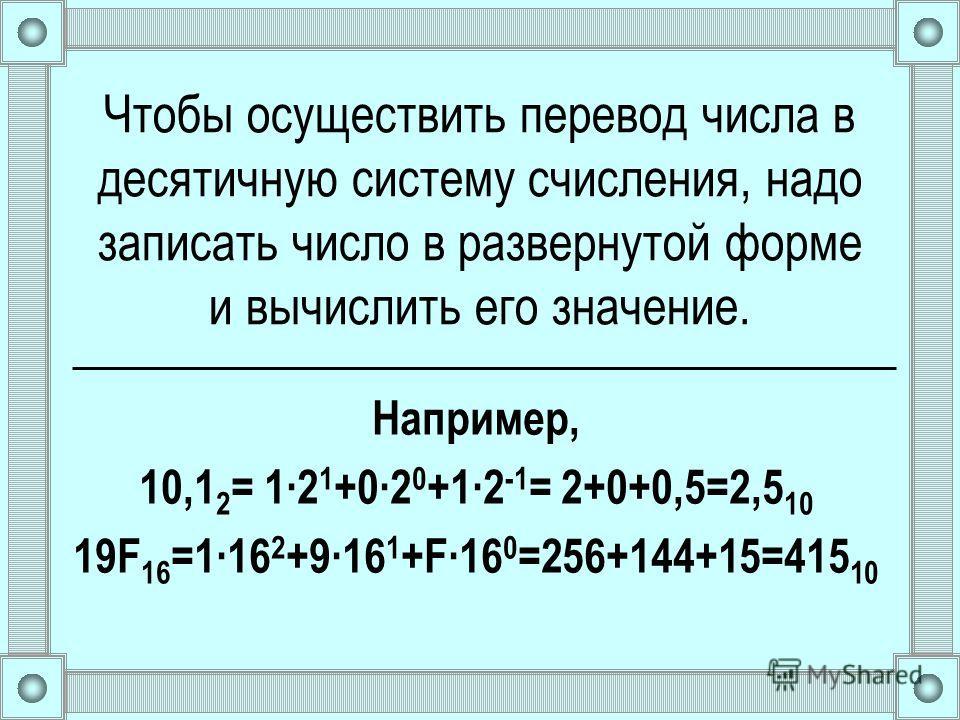 Чтобы осуществить перевод числа в десятичную систему счисления, надо записать число в развернутой форме и вычислить его значение. Например, 10,1 2 = 12 1 +02 0 +12 -1 = 2+0+0,5=2,5 10 19F 16 =116 2 +916 1 +F16 0 =256+144+15=415 10
