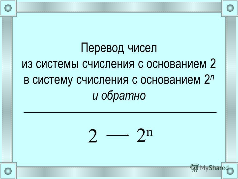 Перевод чисел из системы счисления с основанием 2 в систему счисления с основанием 2 n и обратно 2 2n2n