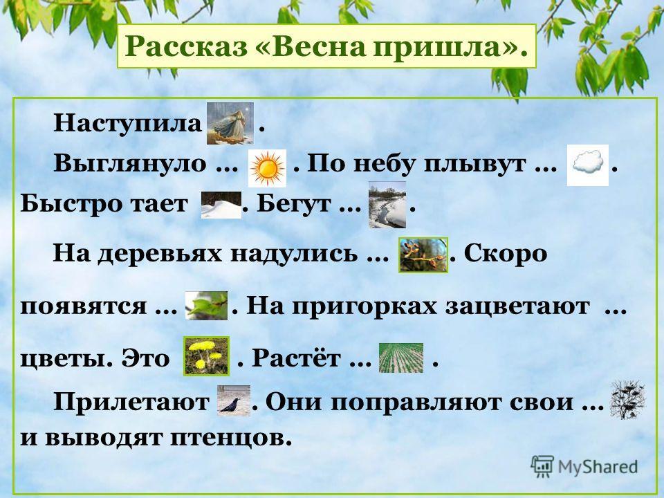 Наступила. Выглянуло …. По небу плывут …. Быстро тает. Бегут …. На деревьях надулись …. Скоро появятся …. На пригорках зацветают … цветы. Это. Растёт …. Прилетают. Они поправляют свойи … и выводят птенцов. Рассказ «Весна пришла».