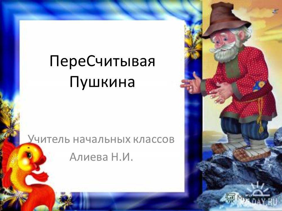 Пере Считывая Пушкина Учитель начальных классов Алиева Н.И.