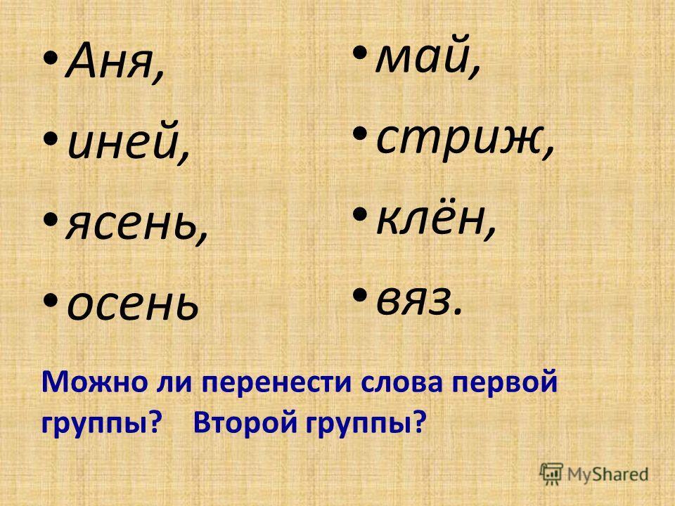 Можно ли перенести слова первой группы? Второй группы? Аня, иней, ясень, осень май, стриж, клён, вяз.