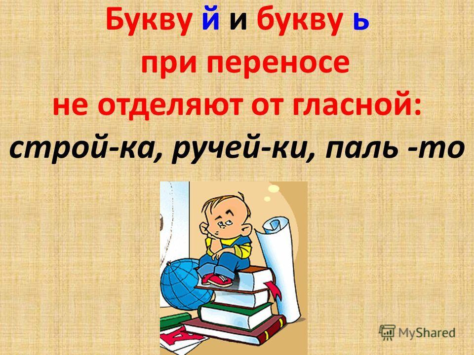 Букву й и букву ь при переносе не отделяют от гласной: строй-ка, ручей-ки, паль -то