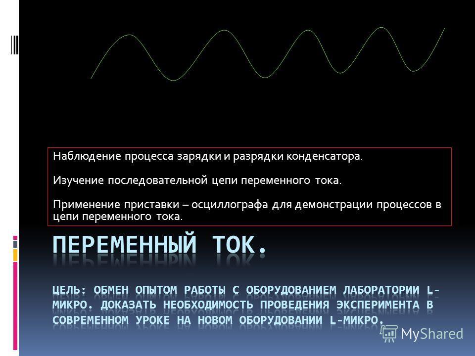 Наблюдение процесса зарядки и разрядки конденсатора. Изучение последовательной цепи переменного тока. Применение приставки – осциллографа для демонстрации процессов в цепи переменного тока.