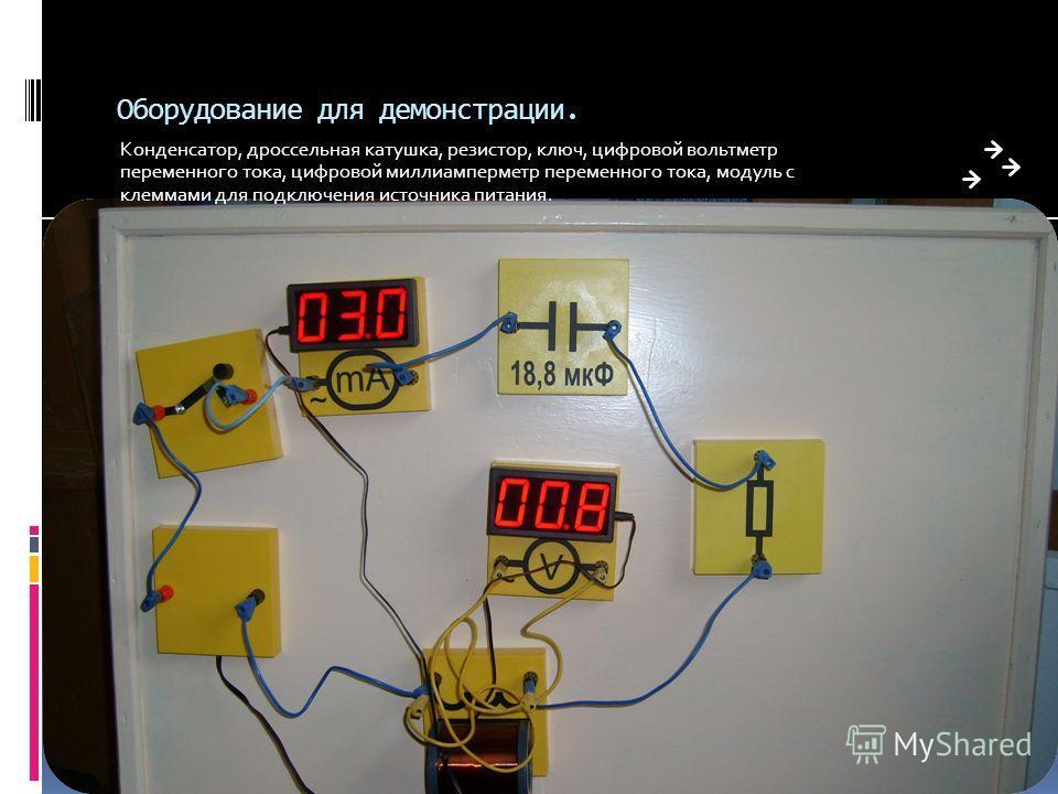 Оборудование для демонстрации. Конденсатор, дроссельная катушка, резистор, ключ, цифровой вольтметр переменного тока, цифровой миллиамперметр переменного тока, модуль с клеммами для подключения источника питания.