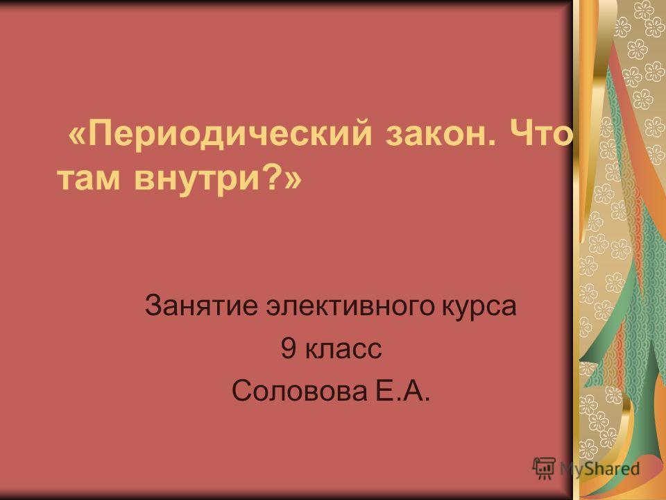 «Периодический закон. Что там внутри?» Занятие элективного курса 9 класс Соловова Е.А.