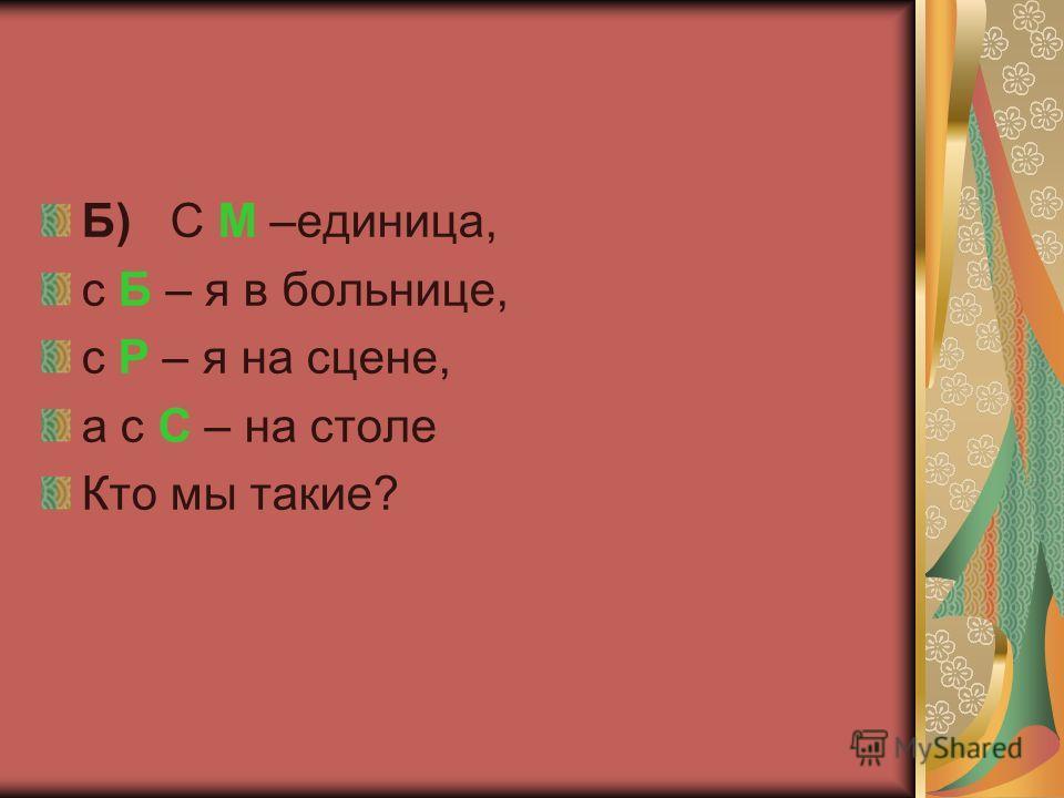 Б) С М –единица, с Б – я в больнице, с Р – я на сцене, а с С – на столе Кто мы такие?