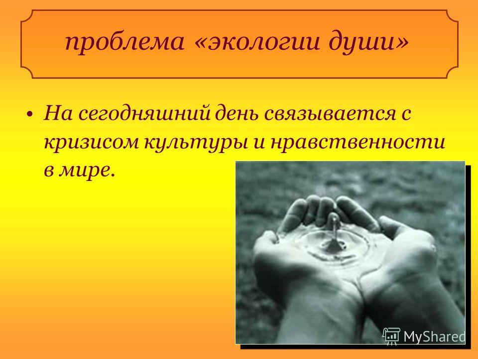проблема «экологии души» На сегодняшний день связывается с кризисом культуры и нравственности в мире.