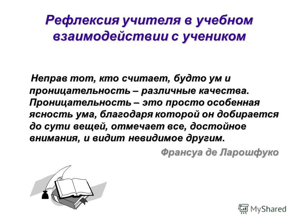 Рефлексия учителя в учебном взаимодействии с учеником Неправ тот, кто считает, будто ум и проницательность – различные качества. Проницательность – это просто особенная ясность ума, благодаря которой он добирается до сути вещей, отмечает все, достойн