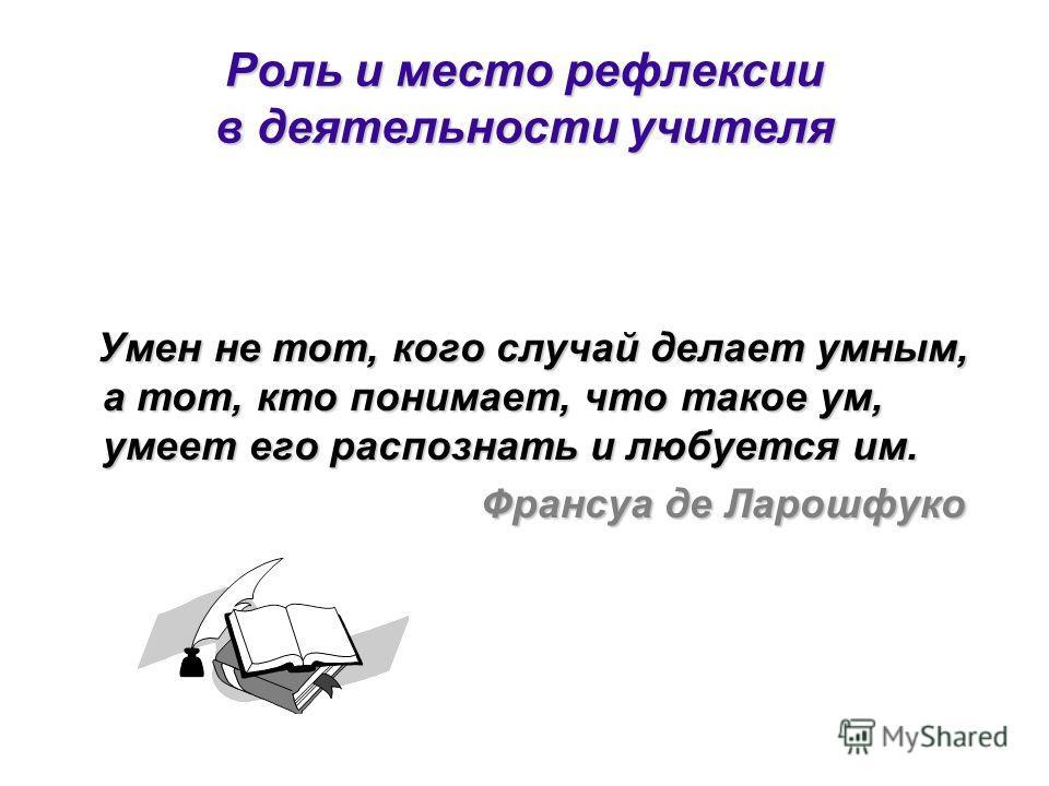 Роль и место рефлексии в деятельности учителя Умен не тот, кого случай делает умным, а тот, кто понимает, что такое ум, умеет его распознать и любуется им. Умен не тот, кого случай делает умным, а тот, кто понимает, что такое ум, умеет его распознать