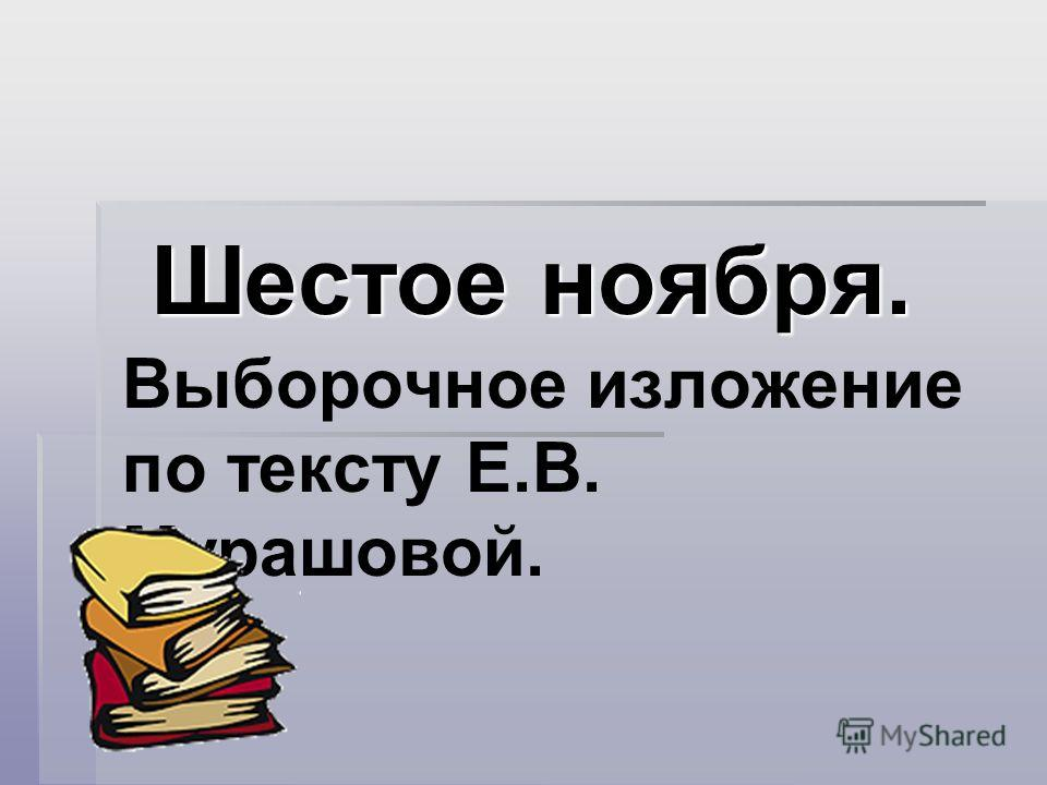 Шестое ноября. Шестое ноября. Выборочное изложение по тексту Е.В. Мурашовой.
