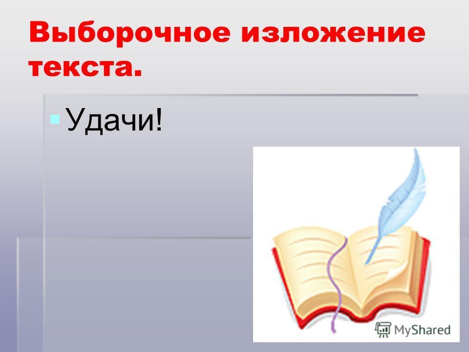 Выборочное изложение текста. Удачи!