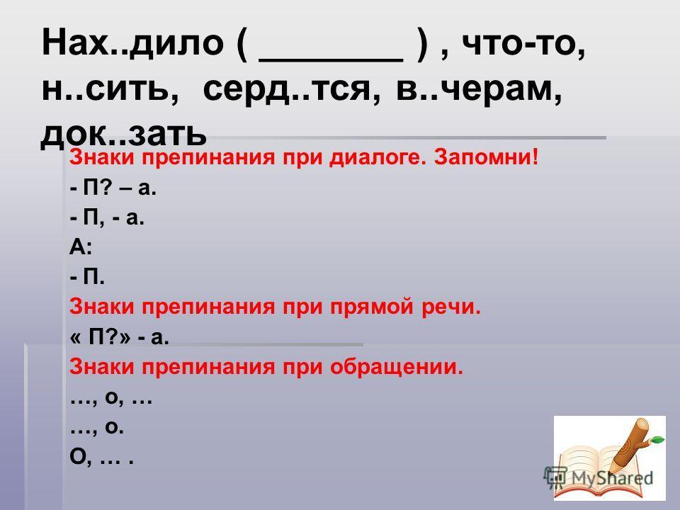 Нах..дело ( _______ ), что-то, н..сить, серд..тся, в..черам, док..знать Знаки препинания при диалоге. Запомни! - П? – а. - П, - а. А: - П. Знаки препинания при прямой речи. « П?» - а. Знаки препинания при обращении. …, о, … …, о. О, ….