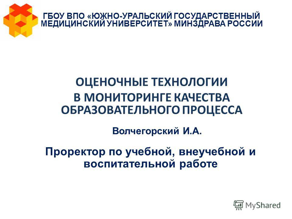 Проректор по учебной, внеучебной и воспитательной работе ГБОУ ВПО «ЮЖНО-УРАЛЬСКИЙ ГОСУДАРСТВЕННЫЙ МЕДИЦИНСКИЙ УНИВЕРСИТЕТ» МИНЗДРАВА РОССИИ ОЦЕНОЧНЫЕ ТЕХНОЛОГИИ В МОНИТОРИНГЕ КАЧЕСТВА ОБРАЗОВАТЕЛЬНОГО ПРОЦЕССА Волчегорский И.А.