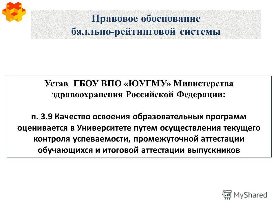 Правовое обоснование балльно-рейтинговой системы Устав ГБОУ ВПО «ЮУГМУ» Министерства здравоохранения Российской Федерации: п. 3.9 Качество освоения образовательных программ оценивается в Университете путем осуществления текущего контроля успеваемости