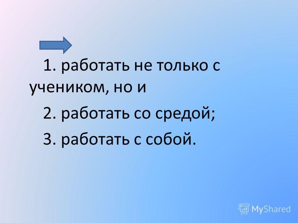 1. работать не только с учеником, но и 2. работать со средой; 3. работать с собой.