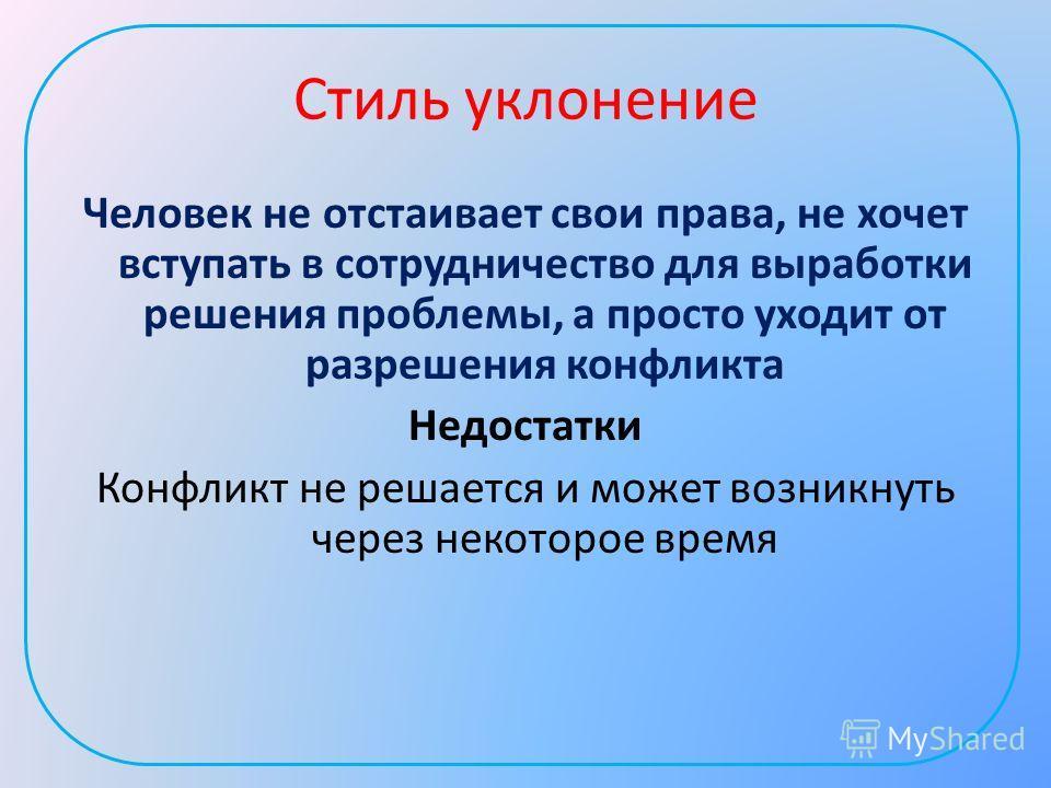 Стиль уклонение Человек не отстаивает свои права, не хочет вступать в сотрудничество для выработки решения проблемы, а просто уходит от разрешения конфликта Недостатки Конфликт не решается и может возникнуть через некоторое время