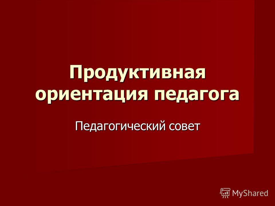Продуктивная ориентация педагога Педагогический совет