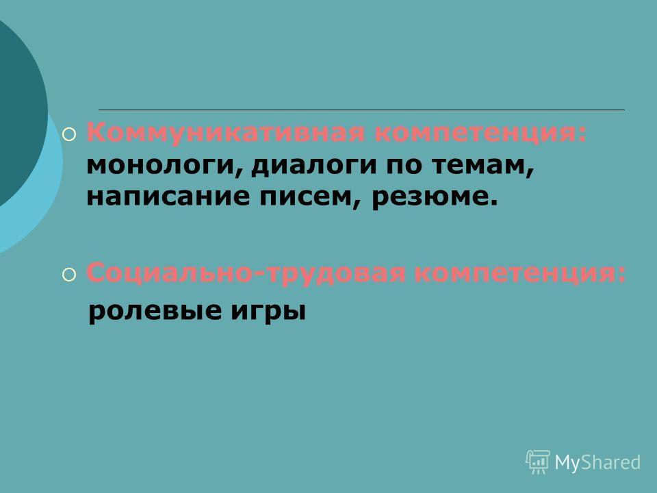 Коммуникативная компетенция: монологи, диалоги по темам, написание писем, резюме. Социально-трудовая компетенция: ролевые игры