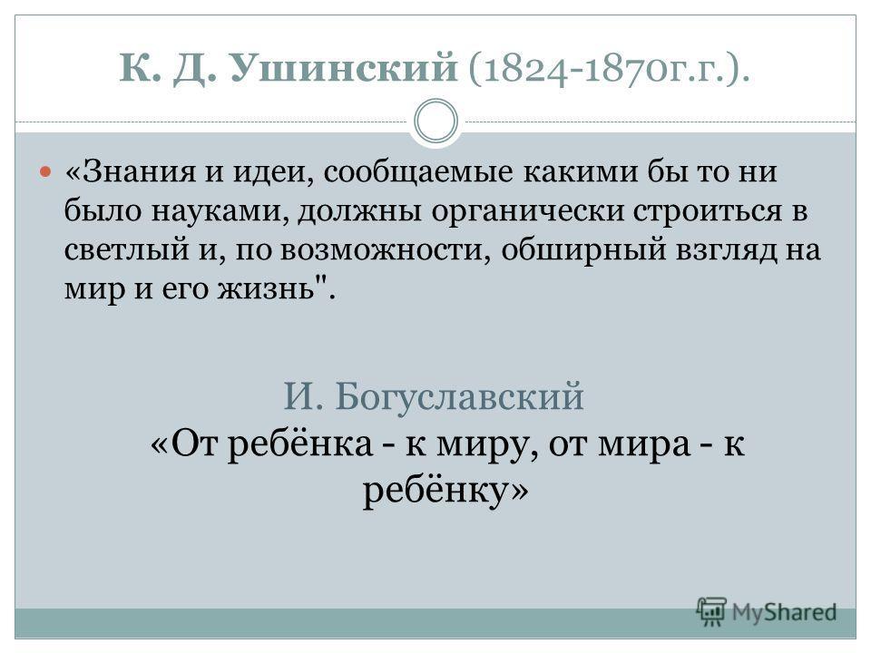 К. Д. Ушинский (1824-1870 г.г.). «Знания и идеи, сообщаемые какими бы то ни было науками, должны органически строиться в светлый и, по возможности, обширный взгляд на мир и его жизнь. И. Богуславский «От ребёнка - к миру, от мира - к ребёнку»
