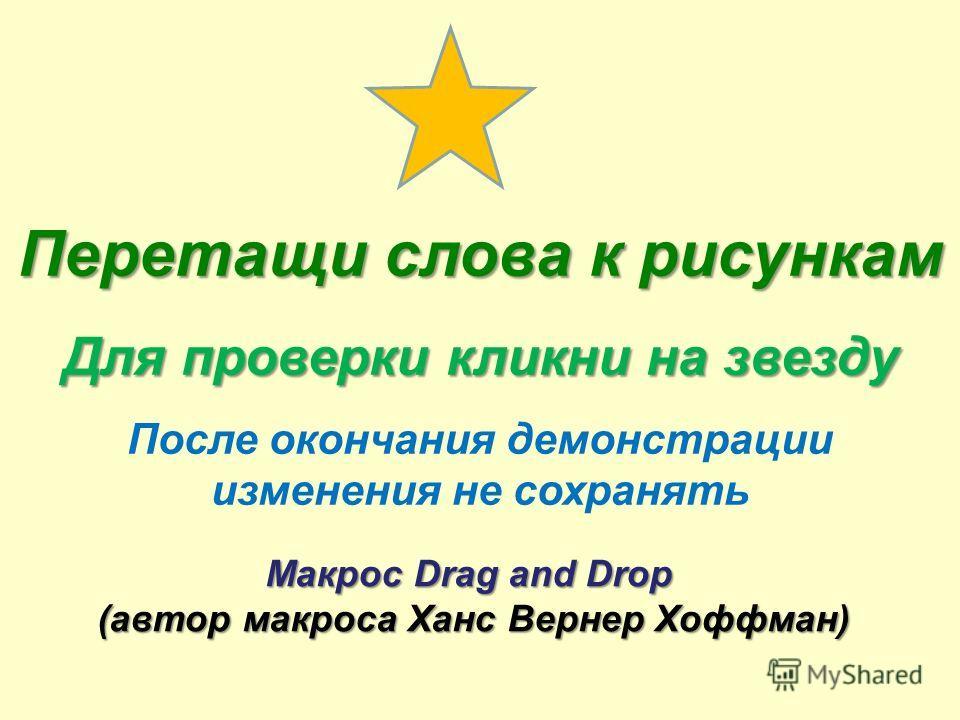 Перетащи слова к рисункам Для проверки кликни на звезду После окончания демонстрации изменения не сохранять Макрос Drag and Drop (автор макроса Ханс Вернер Хоффман)