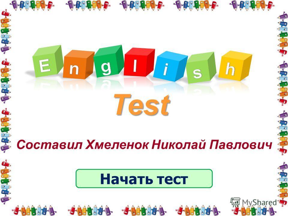 Test Начать тест Составил Хмеленок Николай Павлович